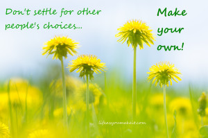 Don't settle for other people's choices. Make your own!