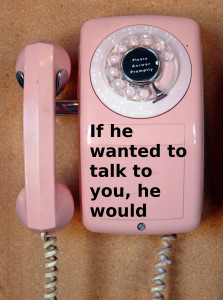If he wanted to talk to you, he would