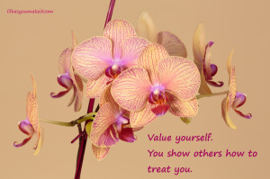 Value yourself. You show others how to treat you.