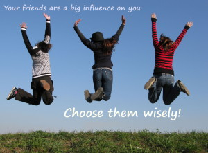 Your friends are a big influence on you. Choose them wisely!