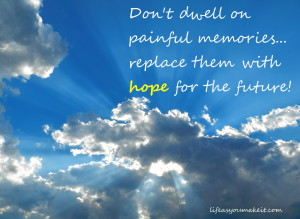 Don't dwell on painful memories. Replace them with hope for the future!