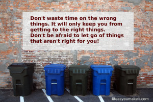 Don't waste time on the wrong things. It will only keep you from getting to the right things. Don't be afraid to let go of things that aren't right for you!