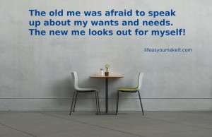 The old me was afraid to speak up about my wants and needs, but the new me looks out for myself.