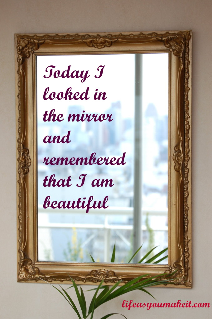 Today I looked in the mirror and remembered that I am beautiful