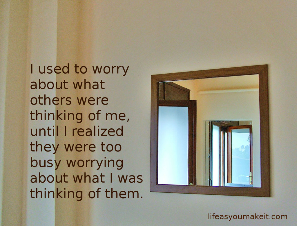 I used to worry about what others were thinking of me, until I realized they were too busy worrying about what I was thinking of them.